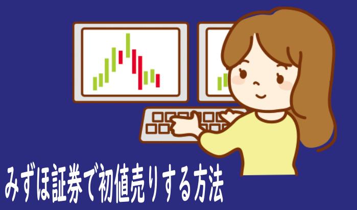 みずほ証券でIPO株当選後に購入⇒初値売りする方法